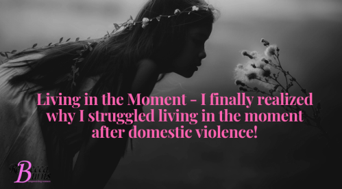 Living in the Moment - I finally realized why I struggled living in the moment after domestic violence