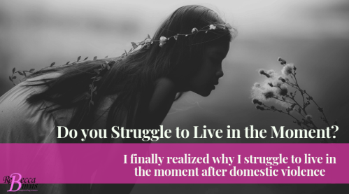 Living in the moment I finally realized why I struggled to live in the moment after domestic violence